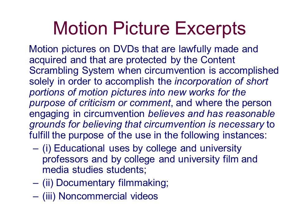 Motion Picture Excerpts Motion pictures on DVDs that are lawfully made and acquired and that are protected by the Content Scrambling System when circumvention is accomplished solely in order to accomplish the incorporation of short portions of motion pictures into new works for the purpose of criticism or comment, and where the person engaging in circumvention believes and has reasonable grounds for believing that circumvention is necessary to fulfill the purpose of the use in the following instances: –(i) Educational uses by college and university professors and by college and university film and media studies students; –(ii) Documentary filmmaking; –(iii) Noncommercial videos
