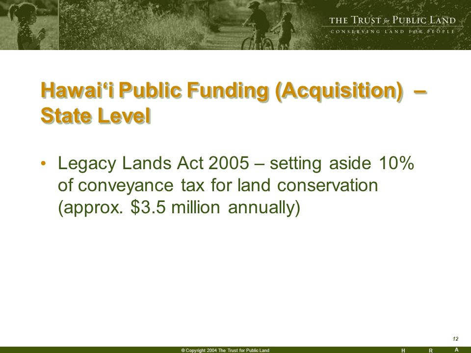HR A 12 © Copyright 2004 The Trust for Public Land Hawaii Public Funding (Acquisition) – State Level Legacy Lands Act 2005 – setting aside 10% of conveyance tax for land conservation (approx.