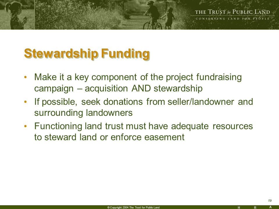 HR A 19 © Copyright 2004 The Trust for Public Land Stewardship Funding Make it a key component of the project fundraising campaign – acquisition AND stewardship If possible, seek donations from seller/landowner and surrounding landowners Functioning land trust must have adequate resources to steward land or enforce easement