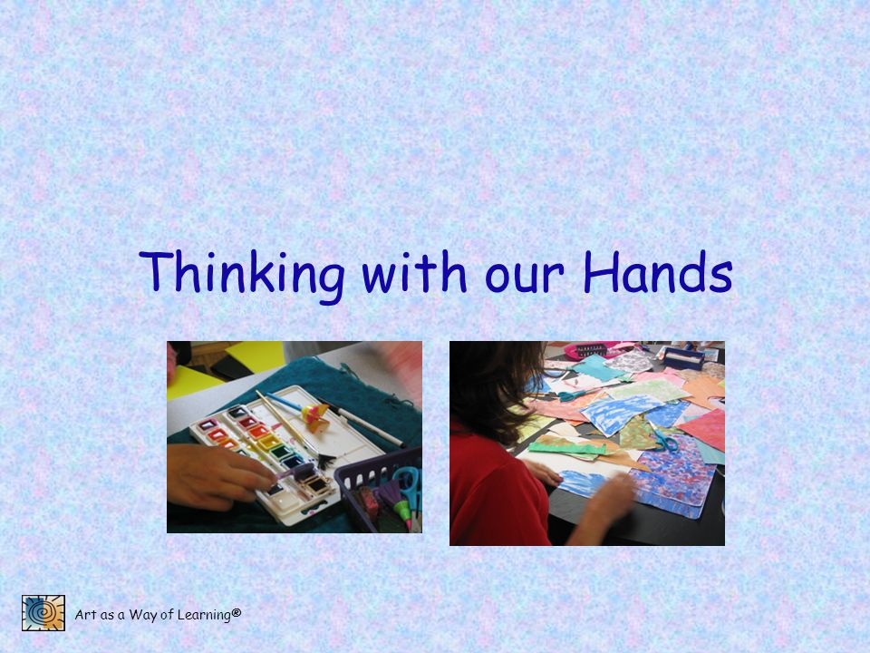 Art as a Way of Learning® Thinking with our Hands