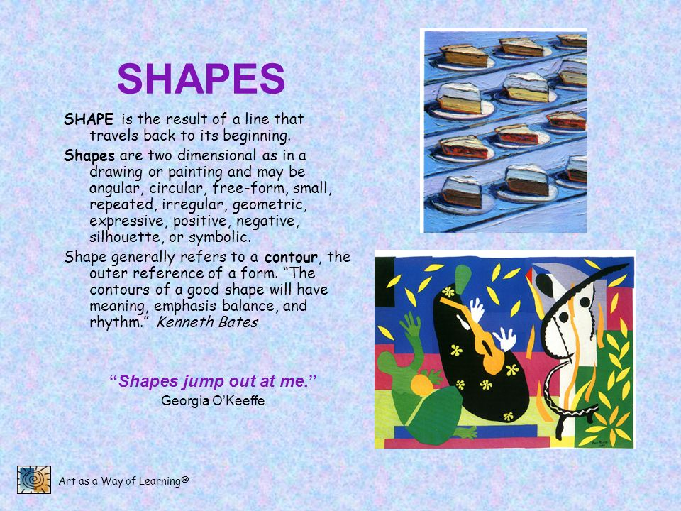 Art as a Way of Learning® SHAPES SHAPE is the result of a line that travels back to its beginning. Shapes are two dimensional as in a drawing or paint
