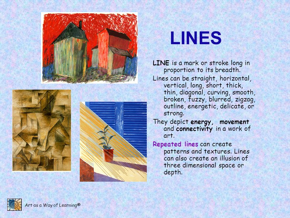 Art as a Way of Learning® LINES LINE is a mark or stroke long in proportion to its breadth. Lines can be straight, horizontal, vertical, long, short,