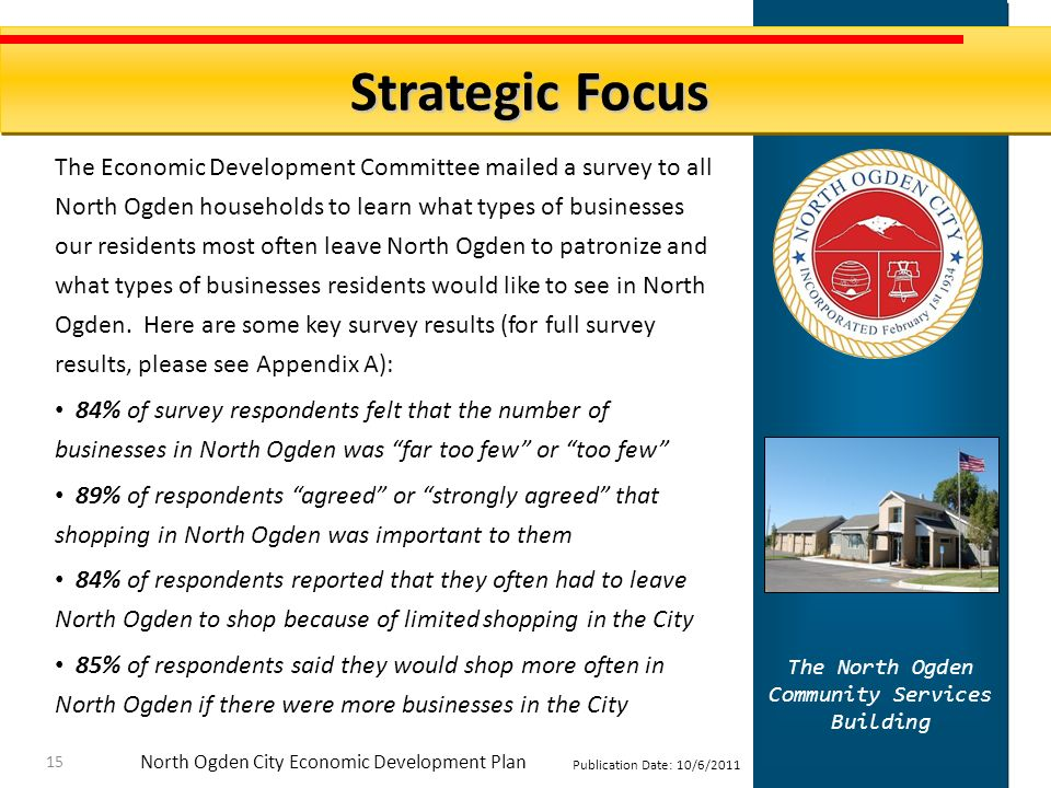 North Ogden City Economic Development Plan Publication Date: 10/6/2011 Strategic Focus The North Ogden Community Services Building 15 The Economic Development Committee mailed a survey to all North Ogden households to learn what types of businesses our residents most often leave North Ogden to patronize and what types of businesses residents would like to see in North Ogden.