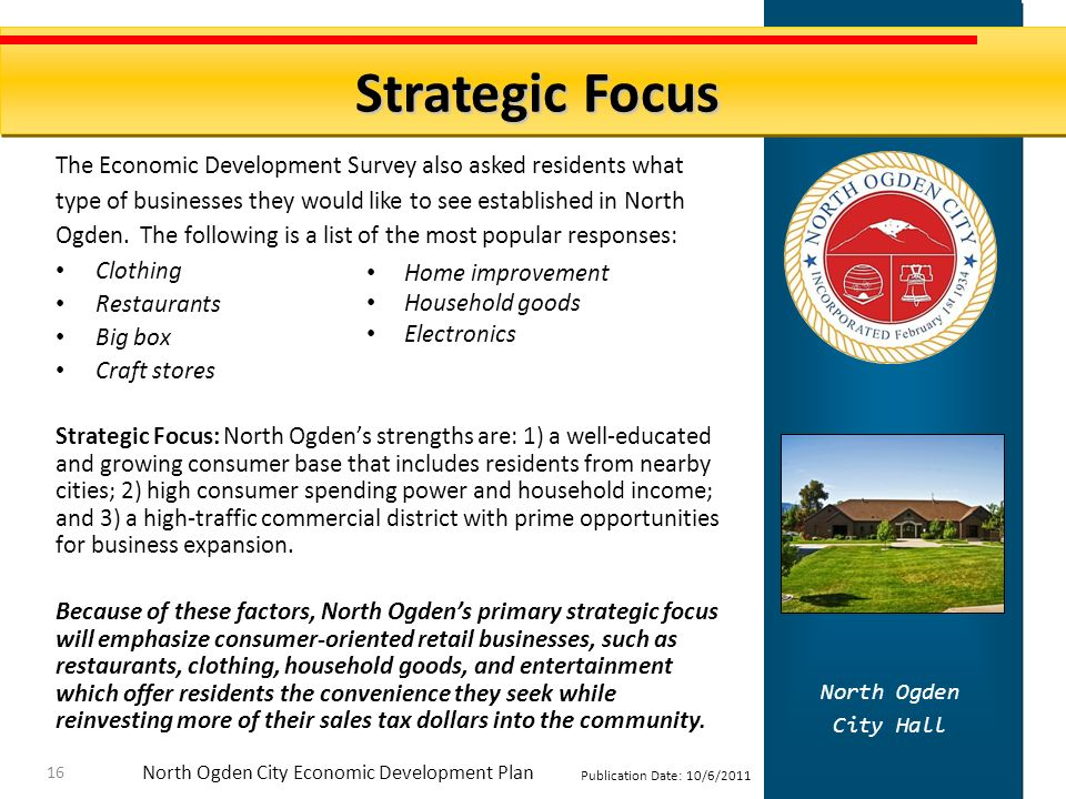 North Ogden City Economic Development Plan Publication Date: 10/6/2011 Strategic Focus North Ogden City Hall 16 The Economic Development Survey also asked residents what type of businesses they would like to see established in North Ogden.