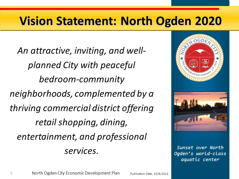 North Ogden City Economic Development Plan Publication Date: 10/6/2011 An attractive, inviting, and well- planned City with peaceful bedroom-community neighborhoods, complemented by a thriving commercial district offering retail shopping, dining, entertainment, and professional services.