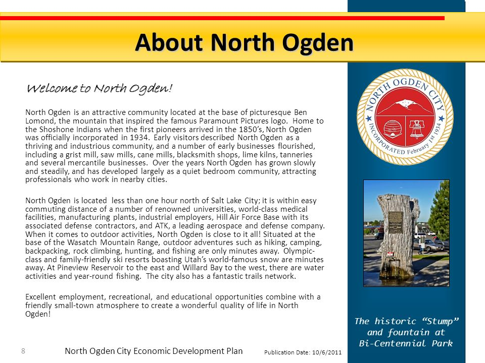 North Ogden City Economic Development Plan Publication Date: 10/6/2011 Its great to live in North Ogden: Quiet, semi-rural community with incredible mountain views Good roads, a fantastic trail network, and minimal traffic Quality public and private schools Excellent public library Outstanding police and fire departments Beautiful parks, extensive open space, state-of-the-art aquatic center, and lake & mountain recreational opportunities just minutes away Excellent public Senior Center Abundant worship opportunities in the area Quick access to Salt Lake International Airport, employers, hospitals, universities, and cultural activities Easy access to public transportation including light rail & bus Its great to do business in North Ogden: Strong purchasing powersecond-highest household income among 10 nearby cities Prime property sites on major commercial roads available Solid shop local campaign Strong support for economic development at City Hall Just five minutes off I-15 About North Ogden Source: US Census 9 North Ogden City By the Numbers: Settled: 1851 Population (2010): 17,357 Total households: 5,569 % Owner-Occupied: 88.3% Median Income: $74,384 % High School Grads: 95.6% % College Grads: 33.8%