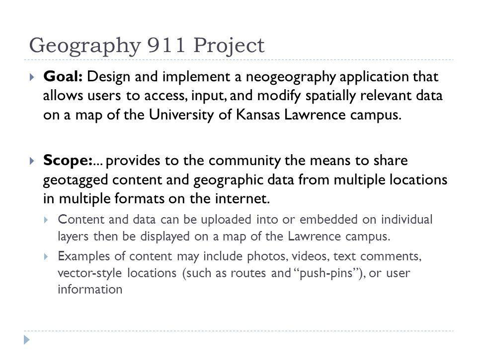 Geography 911 Project Goal: Design and implement a neogeography application that allows users to access, input, and modify spatially relevant data on a map of the University of Kansas Lawrence campus.