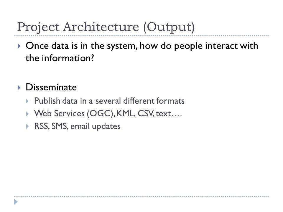 Project Architecture (Output) Once data is in the system, how do people interact with the information.