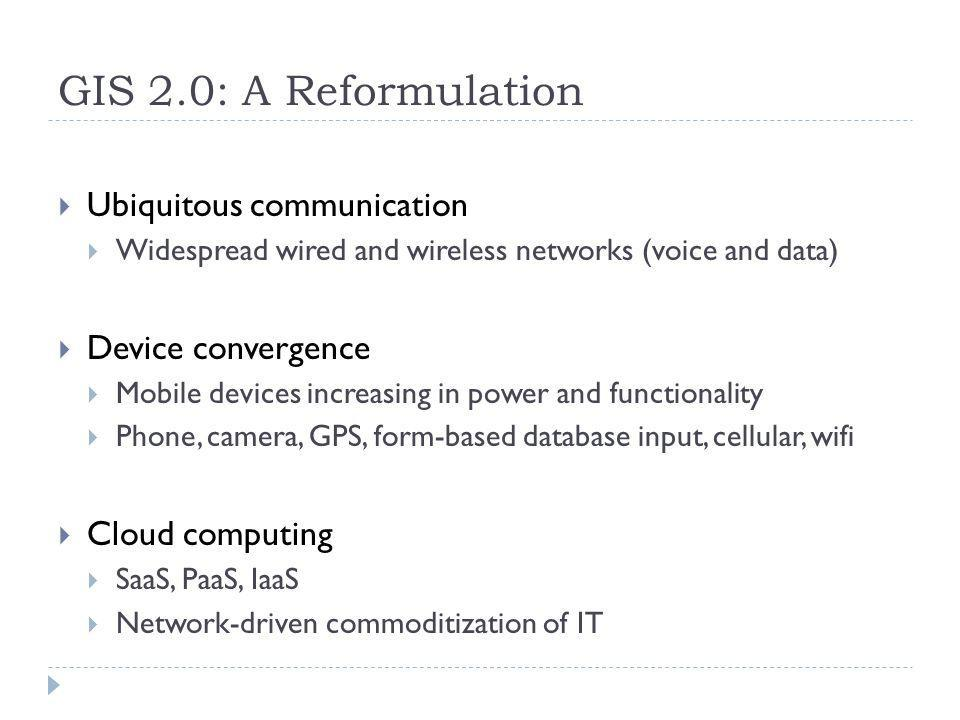 GIS 2.0: A Reformulation Ubiquitous communication Widespread wired and wireless networks (voice and data) Device convergence Mobile devices increasing in power and functionality Phone, camera, GPS, form-based database input, cellular, wifi Cloud computing SaaS, PaaS, IaaS Network-driven commoditization of IT
