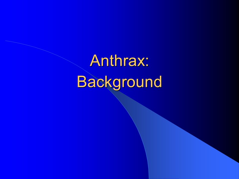 Anthrax: Basics Caused by the spore-forming bacterium, Bacillus anthracis Zoonotic disease in herbivores (e.g., sheep, goats, cattle) follows ingestion of spores in soil Human infection typically acquired through contact with anthrax-infected animals or animal products or atypically through intentional exposure Three clinical forms Cutaneous Inhalational Gastrointestinal