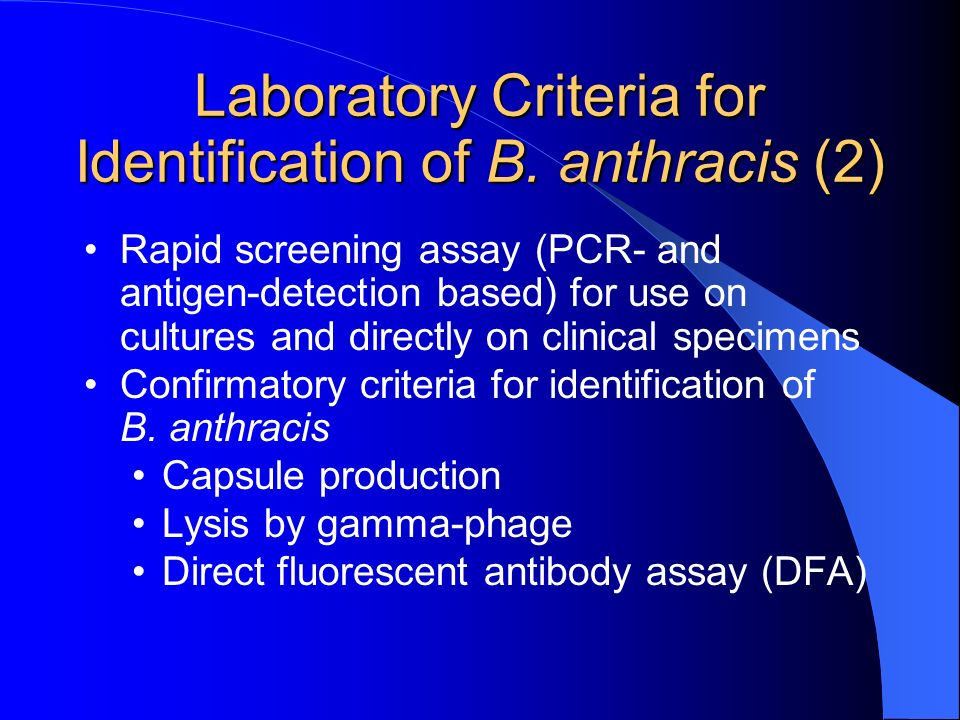 Laboratory Criteria for Identification of B. anthracis (2) Rapid screening assay (PCR- and antigen-detection based) for use on cultures and directly o