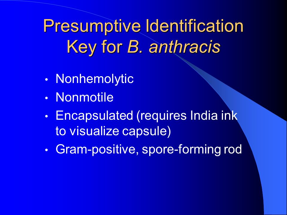 Presumptive Identification Key for B. anthracis Nonhemolytic Nonmotile Encapsulated (requires India ink to visualize capsule) Gram-positive, spore-for
