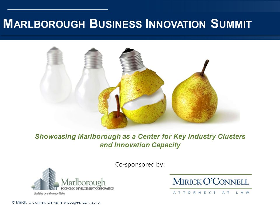 © Mirick, OConnell, DeMallie & Lougee, LLP, 2010. M ARLBOROUGH B USINESS I NNOVATION S UMMIT Showcasing Marlborough as a Center for Key Industry Clust
