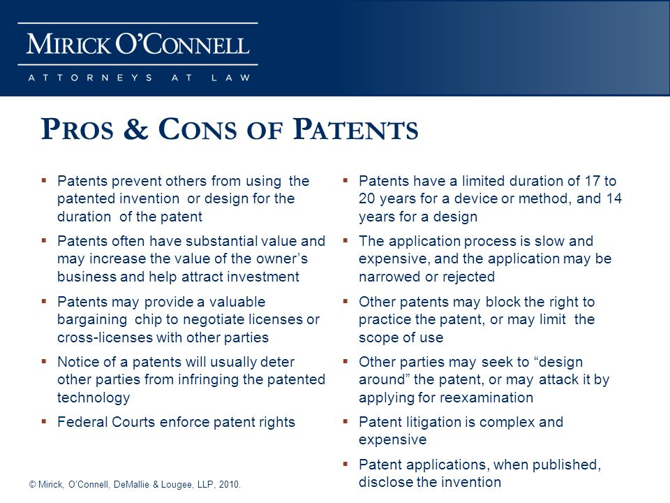 © Mirick, OConnell, DeMallie & Lougee, LLP, 2010. P ROS & C ONS OF P ATENTS Patents prevent others from using the patented invention or design for the