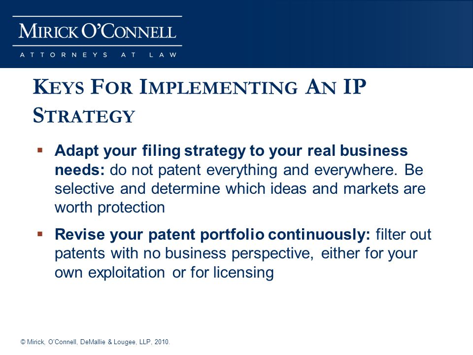 © Mirick, OConnell, DeMallie & Lougee, LLP, 2010. K EYS F OR I MPLEMENTING A N IP S TRATEGY Adapt your filing strategy to your real business needs: do