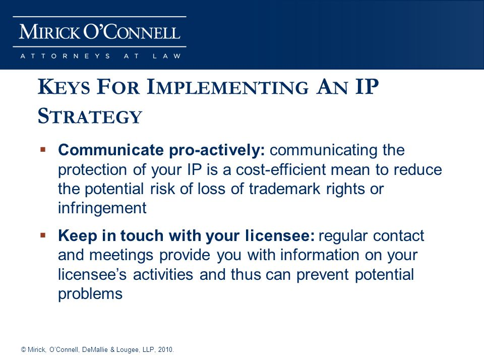 © Mirick, OConnell, DeMallie & Lougee, LLP, 2010. K EYS F OR I MPLEMENTING A N IP S TRATEGY Communicate pro-actively: communicating the protection of