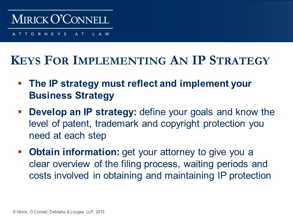 © Mirick, OConnell, DeMallie & Lougee, LLP, 2010. K EYS F OR I MPLEMENTING A N IP S TRATEGY The IP strategy must reflect and implement your Business S