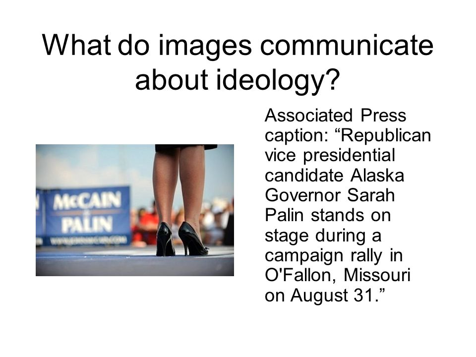 What do images communicate about ideology? Associated Press caption: Republican vice presidential candidate Alaska Governor Sarah Palin stands on stag