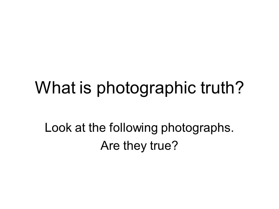 What is photographic truth? Look at the following photographs. Are they true?