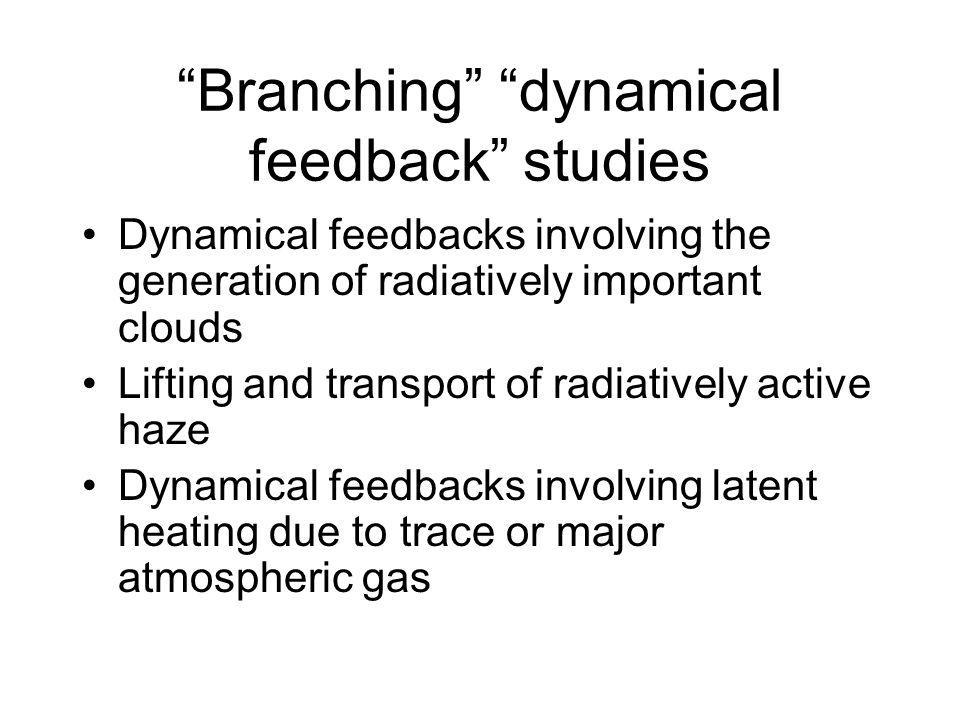 Branching dynamical feedback studies Dynamical feedbacks involving the generation of radiatively important clouds Lifting and transport of radiatively active haze Dynamical feedbacks involving latent heating due to trace or major atmospheric gas
