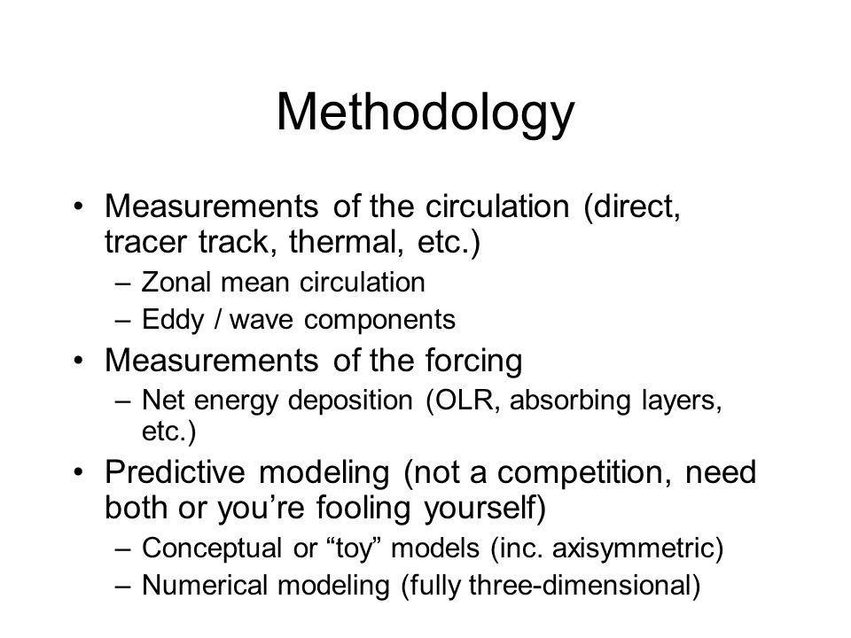 Methodology Measurements of the circulation (direct, tracer track, thermal, etc.) –Zonal mean circulation –Eddy / wave components Measurements of the forcing –Net energy deposition (OLR, absorbing layers, etc.) Predictive modeling (not a competition, need both or youre fooling yourself) –Conceptual or toy models (inc.