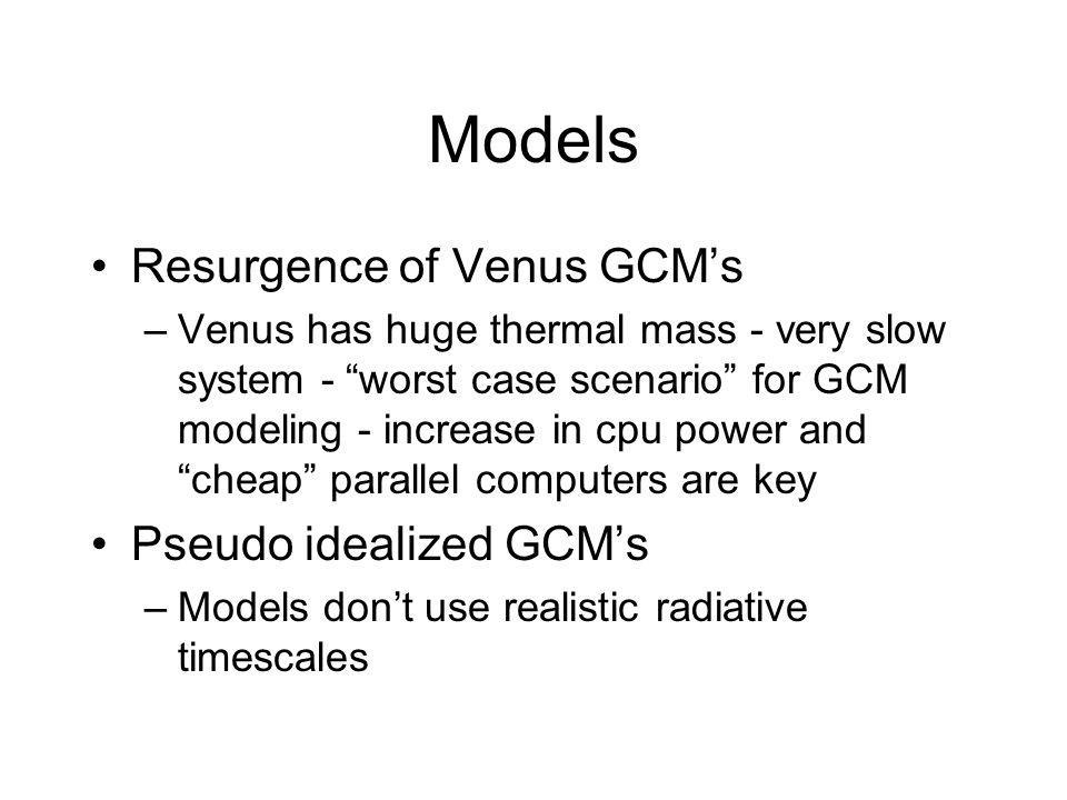 Models Resurgence of Venus GCMs –Venus has huge thermal mass - very slow system - worst case scenario for GCM modeling - increase in cpu power and cheap parallel computers are key Pseudo idealized GCMs –Models dont use realistic radiative timescales