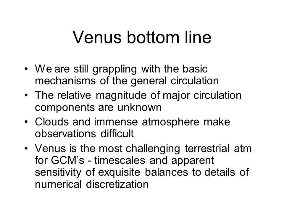Venus bottom line We are still grappling with the basic mechanisms of the general circulation The relative magnitude of major circulation components are unknown Clouds and immense atmosphere make observations difficult Venus is the most challenging terrestrial atm for GCMs - timescales and apparent sensitivity of exquisite balances to details of numerical discretization