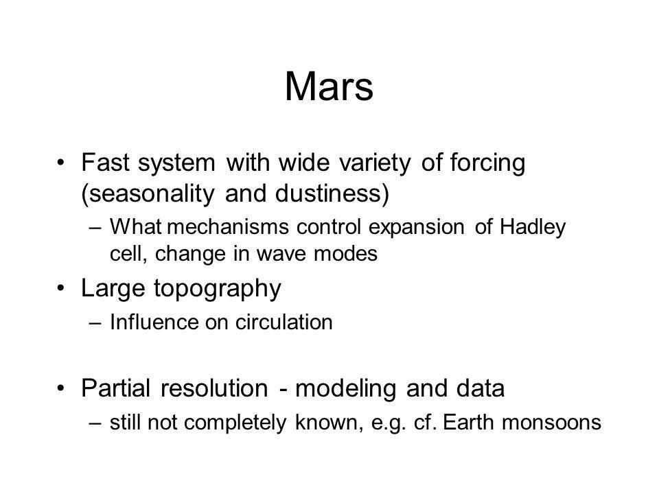 Mars Fast system with wide variety of forcing (seasonality and dustiness) –What mechanisms control expansion of Hadley cell, change in wave modes Large topography –Influence on circulation Partial resolution - modeling and data –still not completely known, e.g.