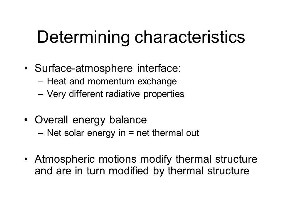 Determining characteristics Surface-atmosphere interface: –Heat and momentum exchange –Very different radiative properties Overall energy balance –Net solar energy in = net thermal out Atmospheric motions modify thermal structure and are in turn modified by thermal structure