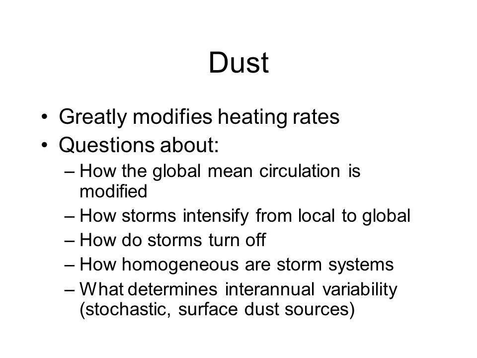 Dust Greatly modifies heating rates Questions about: –How the global mean circulation is modified –How storms intensify from local to global –How do storms turn off –How homogeneous are storm systems –What determines interannual variability (stochastic, surface dust sources)