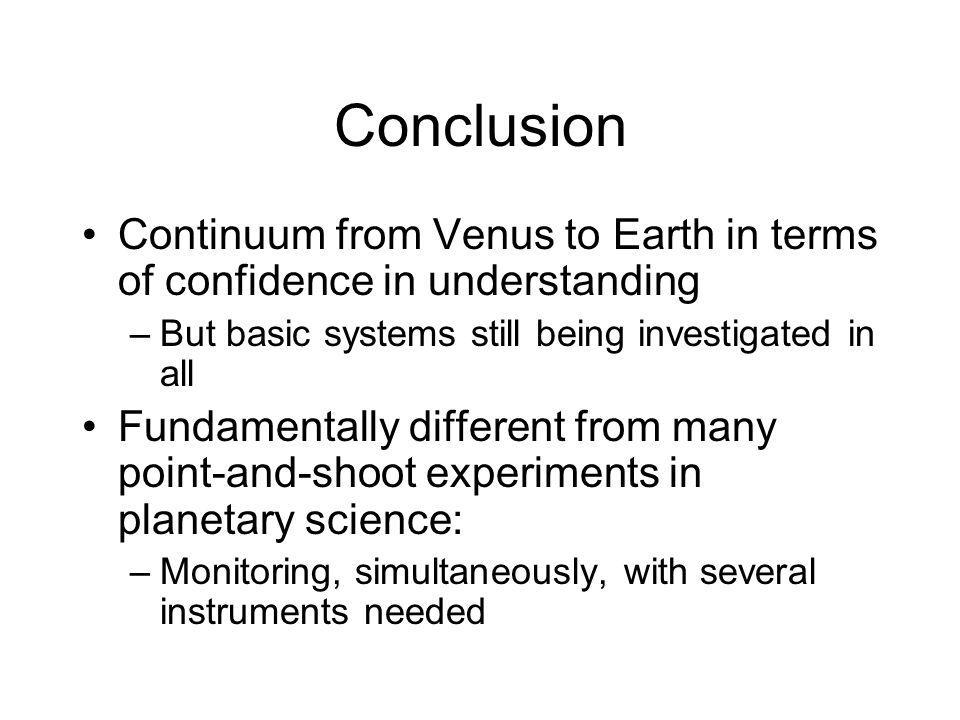 Conclusion Continuum from Venus to Earth in terms of confidence in understanding –But basic systems still being investigated in all Fundamentally different from many point-and-shoot experiments in planetary science: –Monitoring, simultaneously, with several instruments needed