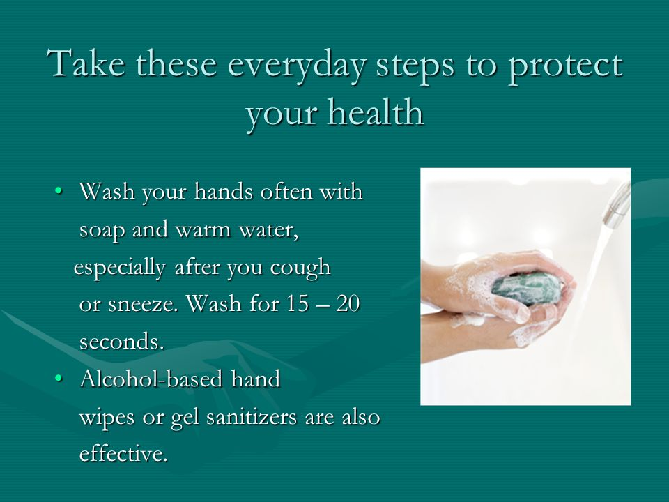 Take these everyday steps to protect your health Wash your hands often withWash your hands often with soap and warm water, especially after you cough especially after you cough or sneeze.