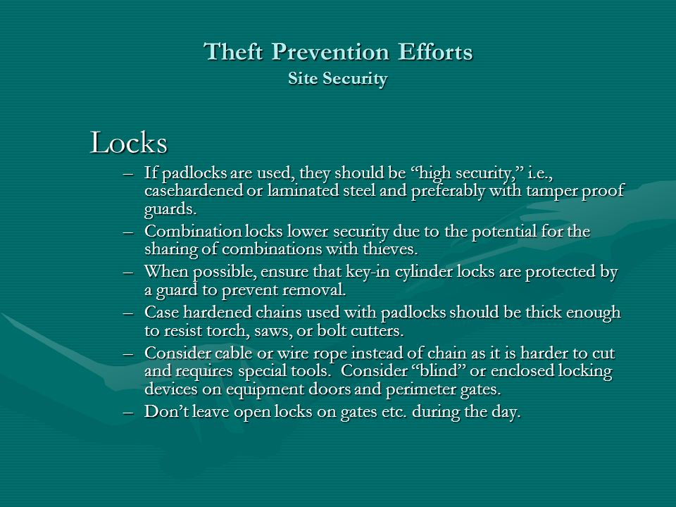 Theft Prevention Efforts Site Security Locks –If padlocks are used, they should be high security, i.e., casehardened or laminated steel and preferably with tamper proof guards.