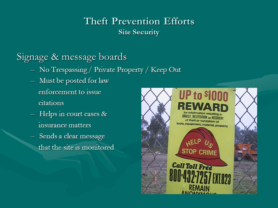 Theft Prevention Efforts Site Security Signage & message boards –No Trespassing / Private Property / Keep Out –Must be posted for law enforcement to issue enforcement to issue citations citations –Helps in court cases & insurance matters insurance matters –Sends a clear message that the site is monitored that the site is monitored