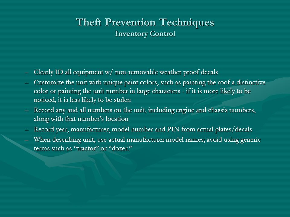 Theft Prevention Techniques Inventory Control –Clearly ID all equipment w/ non-removable weather proof decals –Customize the unit with unique paint colors, such as painting the roof a distinctive color or painting the unit number in large characters - if it is more likely to be noticed, it is less likely to be stolen –Record any and all numbers on the unit, including engine and chassis numbers, along with that numbers location –Record year, manufacturer, model number and PIN from actual plates/decals –When describing unit, use actual manufacturer model names; avoid using generic terms such as tractor or dozer.
