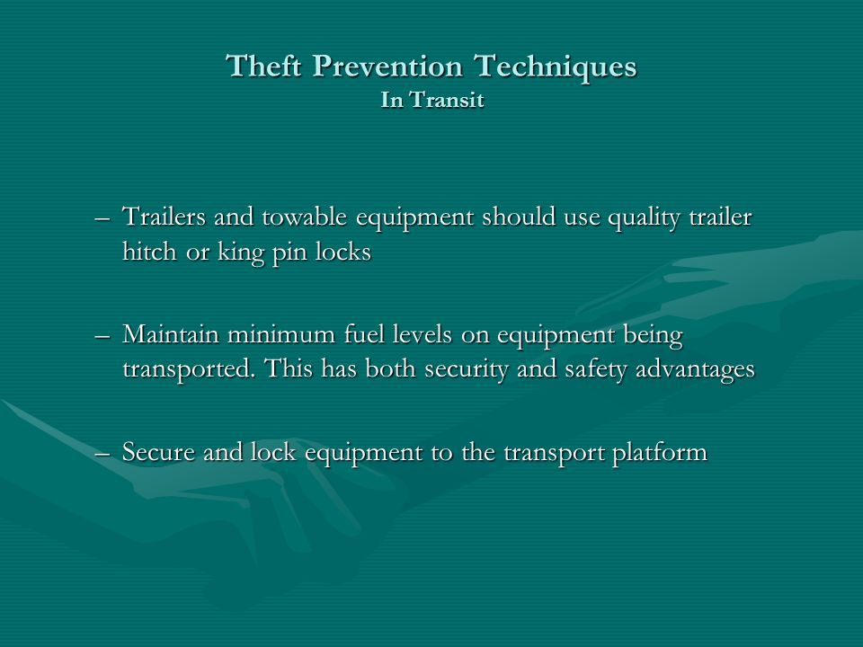 Theft Prevention Techniques In Transit –Trailers and towable equipment should use quality trailer hitch or king pin locks –Maintain minimum fuel levels on equipment being transported.