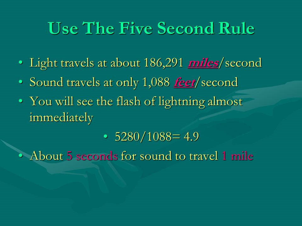 Use The Five Second Rule Light travels at about 186,291 miles/secondLight travels at about 186,291 miles/second Sound travels at only 1,088 feet/secondSound travels at only 1,088 feet/second You will see the flash of lightning almost immediatelyYou will see the flash of lightning almost immediately 5280/1088= 4.95280/1088= 4.9 About 5 seconds for sound to travel 1 mileAbout 5 seconds for sound to travel 1 mile