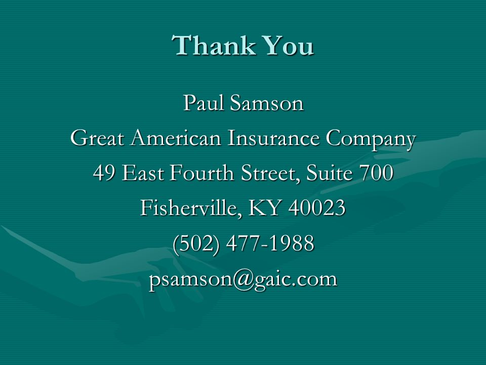 Thank You Paul Samson Great American Insurance Company 49 East Fourth Street, Suite 700 Fisherville, KY 40023 (502) 477-1988 psamson@gaic.com