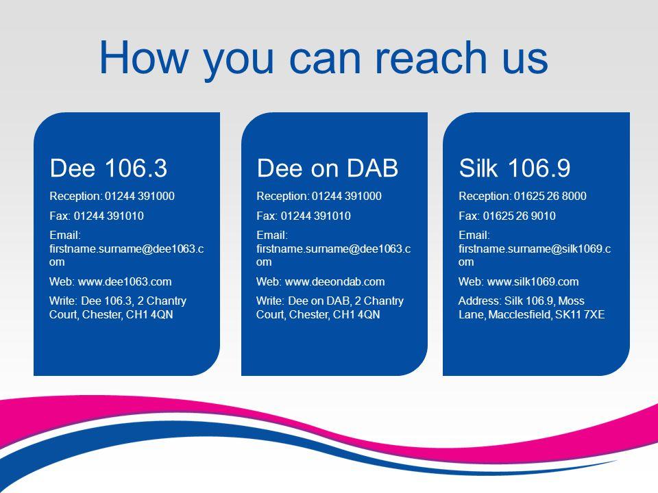 How you can reach us Silk 106.9 Reception: 01625 26 8000 Fax: 01625 26 9010 Email: firstname.surname@silk1069.c om Web: www.silk1069.com Address: Silk 106.9, Moss Lane, Macclesfield, SK11 7XE Dee 106.3 Reception: 01244 391000 Fax: 01244 391010 Email: firstname.surname@dee1063.c om Web: www.dee1063.com Write: Dee 106.3, 2 Chantry Court, Chester, CH1 4QN Dee on DAB Reception: 01244 391000 Fax: 01244 391010 Email: firstname.surname@dee1063.c om Web: www.deeondab.com Write: Dee on DAB, 2 Chantry Court, Chester, CH1 4QN