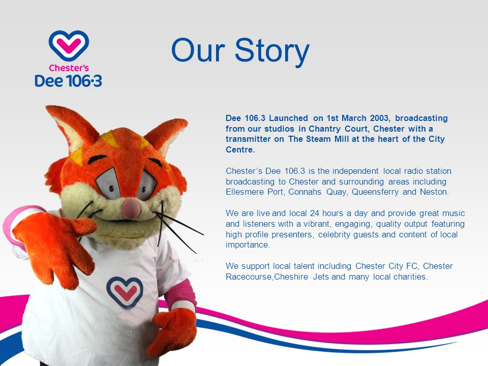 Our Story Dee 106.3 Launched on 1st March 2003, broadcasting from our studios in Chantry Court, Chester with a transmitter on The Steam Mill at the heart of the City Centre.