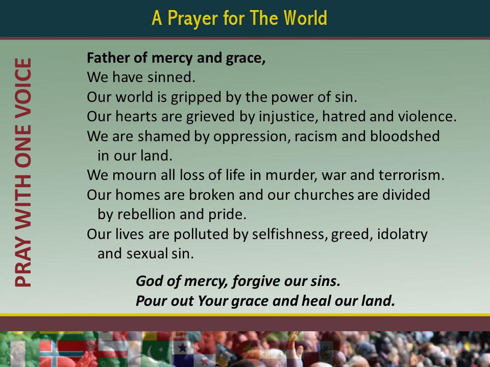 PRAY WITH ONE VOICE Father of mercy and grace, We have sinned. Our world is gripped by the power of sin. Our hearts are grieved by injustice, hatred a