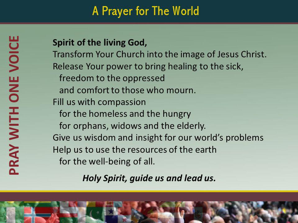PRAY WITH ONE VOICE Spirit of the living God, Transform Your Church into the image of Jesus Christ. Release Your power to bring healing to the sick, f