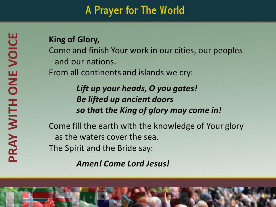 PRAY WITH ONE VOICE King of Glory, Come and finish Your work in our cities, our peoples and our nations. From all continents and islands we cry: Lift