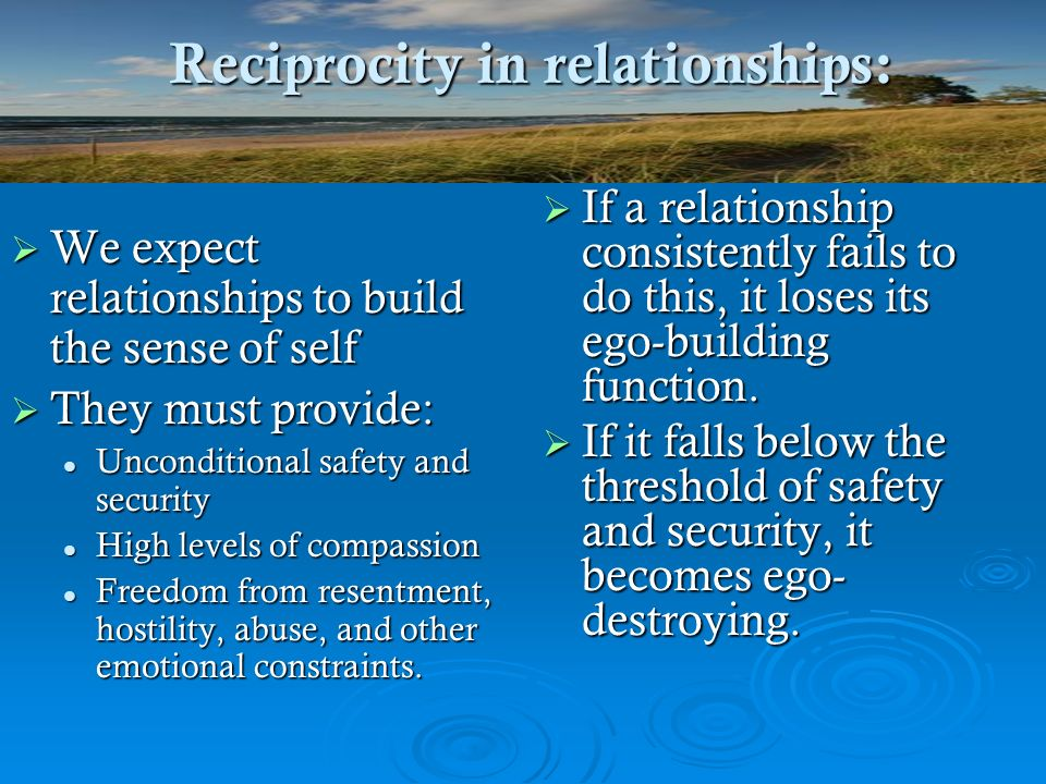 Reciprocity in relationships: We expect relationships to build the sense of self We expect relationships to build the sense of self They must provide: