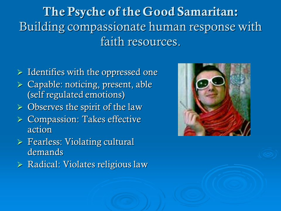 The Psyche of the Good Samaritan: Building compassionate human response with faith resources. Identifies with the oppressed one Identifies with the op