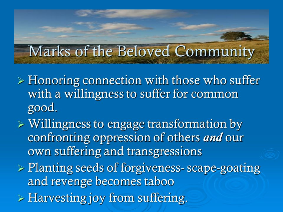 Marks of the Beloved Community Honoring connection with those who suffer with a willingness to suffer for common good. Honoring connection with those