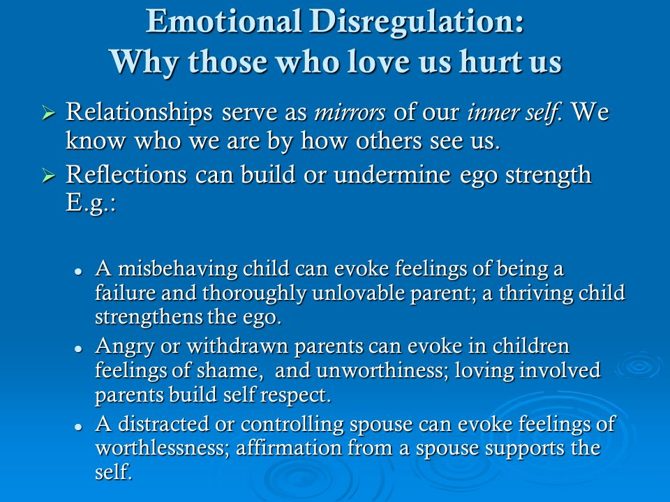 Emotional Disregulation: Why those who love us hurt us Relationships serve as mirrors of our inner self. We know who we are by how others see us. Rela