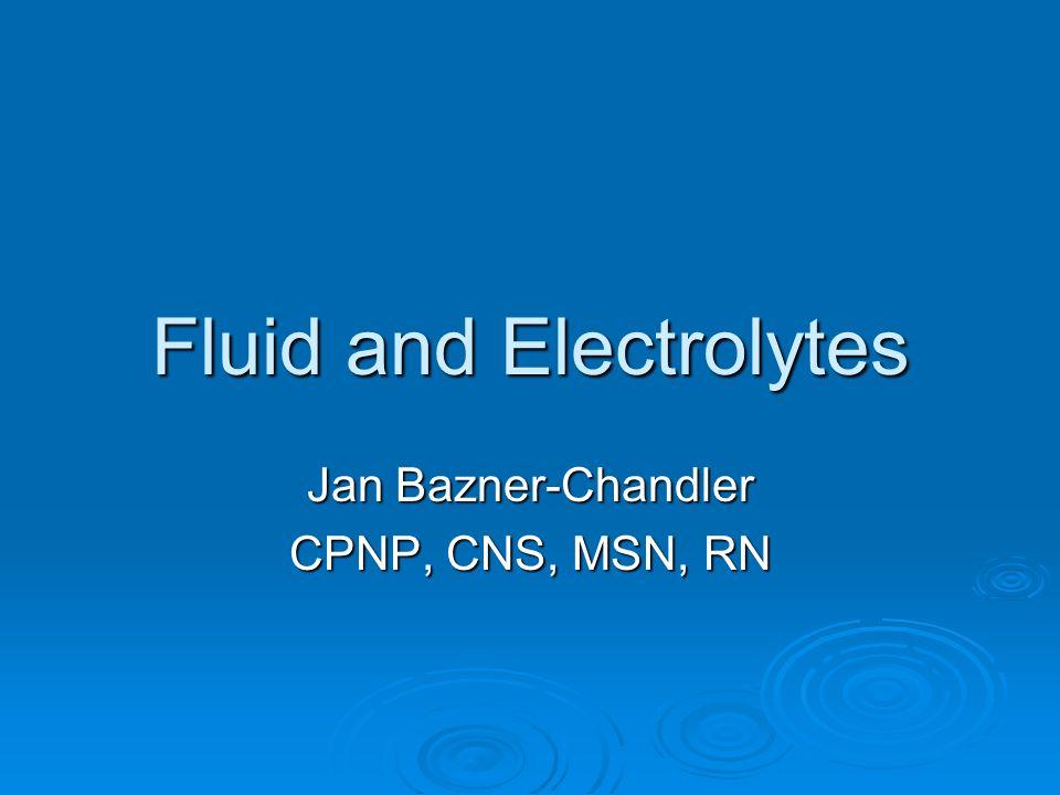 Fluid and Electrolytes Jan Bazner-Chandler CPNP, CNS, MSN, RN