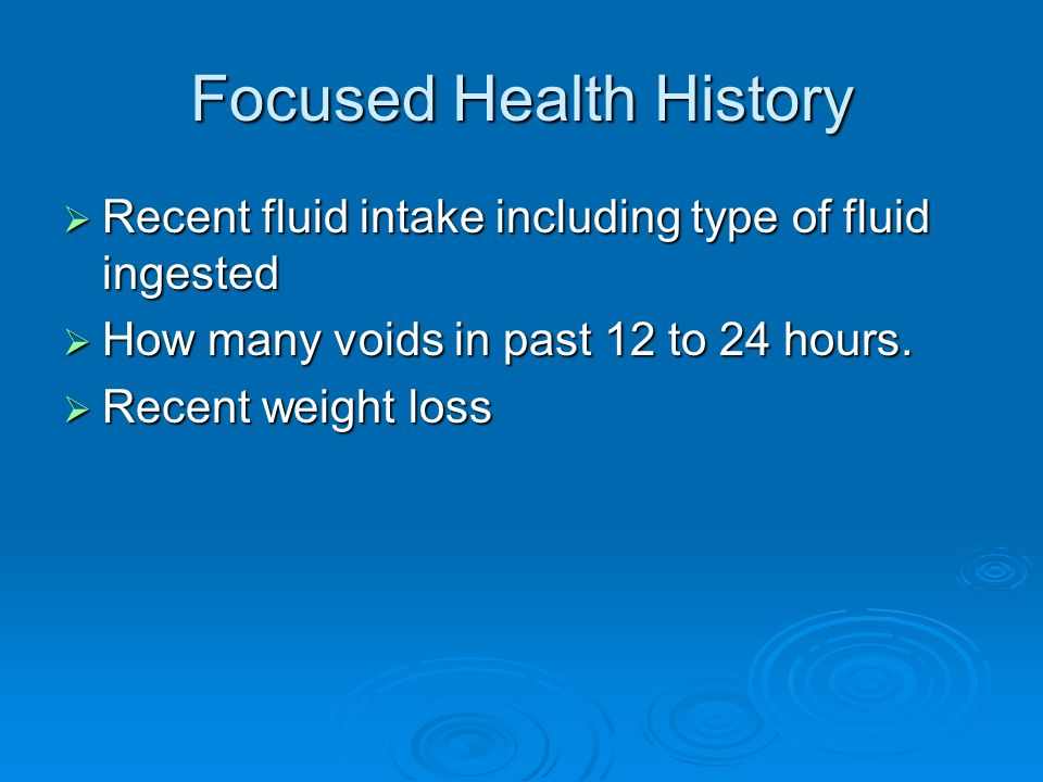 Focused Health History Recent fluid intake including type of fluid ingested Recent fluid intake including type of fluid ingested How many voids in pas