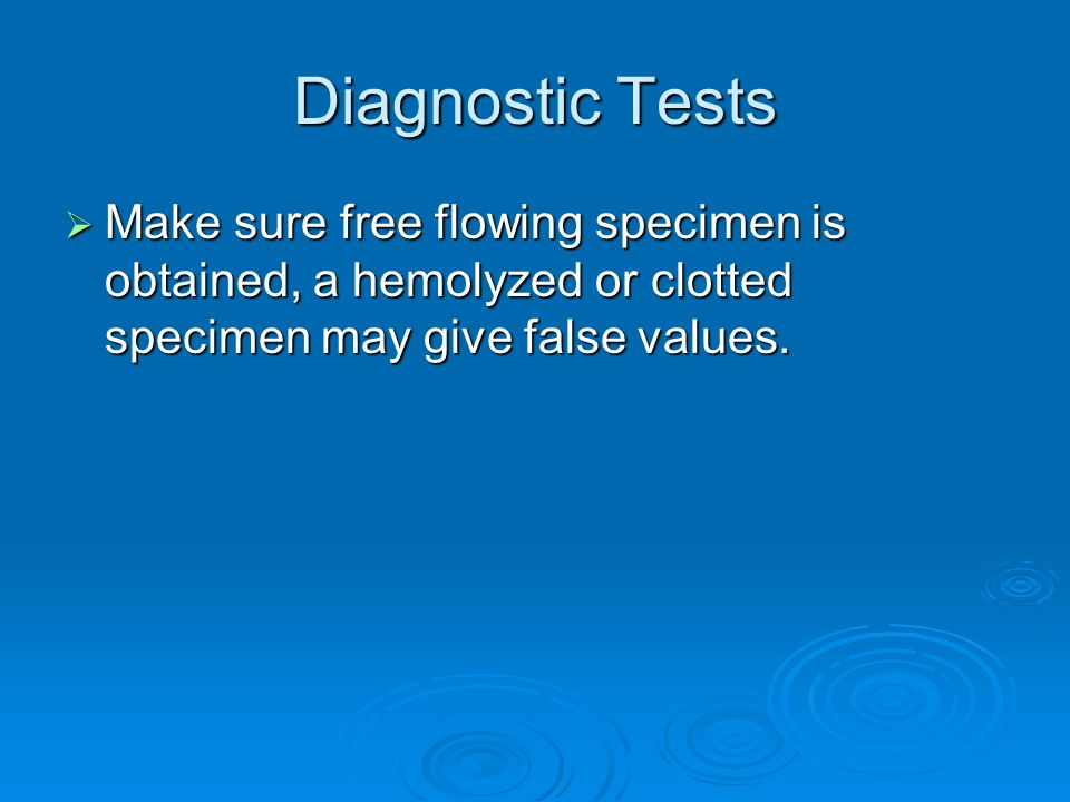 Diagnostic Tests Make sure free flowing specimen is obtained, a hemolyzed or clotted specimen may give false values. Make sure free flowing specimen i
